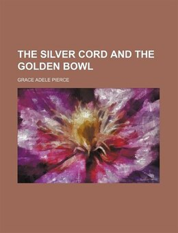 Book The Silver Cord and the Golden Bowl by Grace Adele Pierce