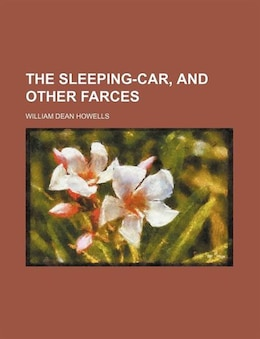 Book The Sleeping-car, and Other Farces by William Dean Howells