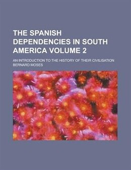 Book The Spanish Dependencies In South America (volume 2); An Introduction To The History Of Their… by Bernard Moses