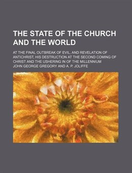 Book The State Of The Church And The World; At The Final Outbreak Of Evil, And Revelation Of Antichrist… by John George Gregory