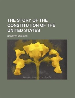 Book The Story of the Constitution of the United States by Rossiter Johnson