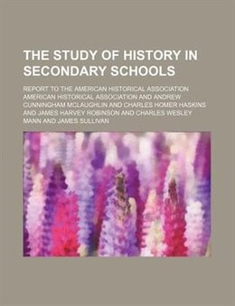 Book The Study Of History In Secondary Schools; Report To The American Historical Association by American Historical Association