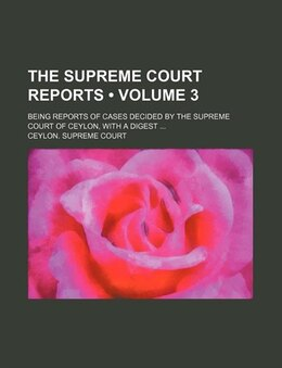 Book The Supreme Court Reports (volume 3); Being Reports Of Cases Decided By The Supreme Court Of Ceylon… by Ceylon. Supreme Court