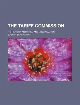 Book The Tariff commission; its history, activities and organization by Joshua Bernhardt