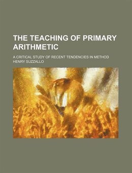 Book The Teaching Of Primary Arithmetic; A Critical Study Of Recent Tendencies In Method by Henry Suzzallo