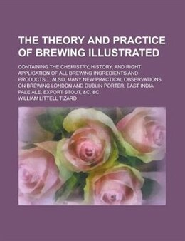 Book The Theory And Practice Of Brewing Illustrated; Containing The Chemistry, History, And Right… by William Littell Tizard