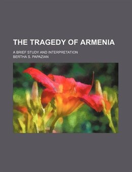 Book The Tragedy Of Armenia; A Brief Study And Interpretation by Bertha S. Papazian