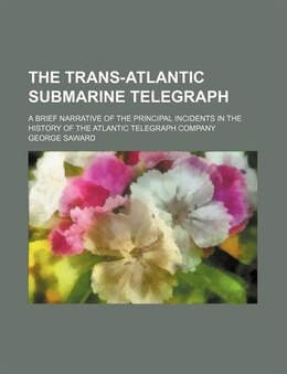 Book The Trans-atlantic Submarine Telegraph; A Brief Narrative Of The Principal Incidents In The History… by George Saward