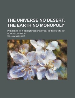 Book The Universe No Desert, The Earth No Monopoly; Preceded By A Scientific Exposition Of The Unity Of… by William Williams