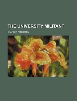 Book The University Militant by Charles Ferguson