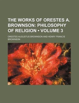 Book The Works Of Orestes A. Brownson (volume 3); Philosophy Of Religion: Philosophy of religion (v. 3) by Orestes Augustus Brownson