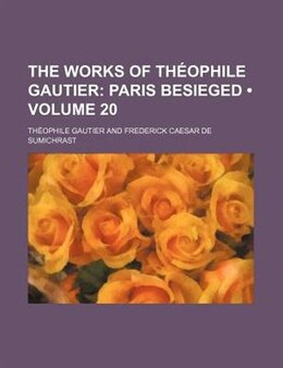 Book The Works Of Théophile Gautier (volume 20); Paris Besieged: Paris besieged. by Théophile Gautier