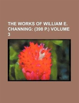 Book The Works Of William E. Channing Volume 3;  (398 P.) by William Ellery Channing