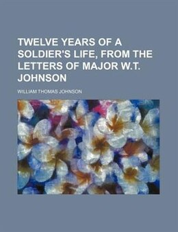 Book Twelve Years Of A Soldier's Life, From The Letters Of Major W.t. Johnson by William Thomas Johnson