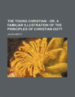 Book The Young Christian; Or, A Familiar Illustration Of The Principles Of Christian Duty by Jacob Abbott