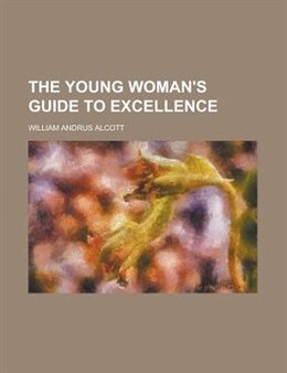Book The Young Woman's Guide to Excellence by William Andrus Alcott