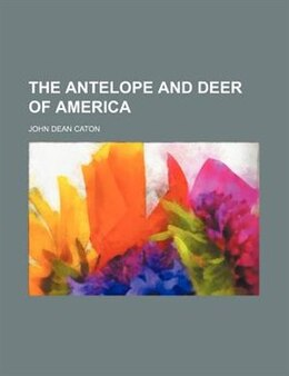 Book The antelope and deer of America by John Dean Caton