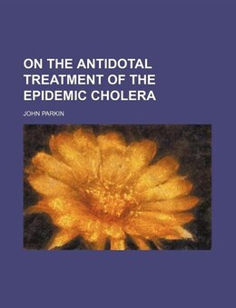 Book On The Antidotal Treatment Of The Epidemic Cholera by John Parkin