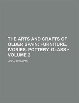 Book The Arts And Crafts Of Older Spain (volume 2); Furniture. Ivories. Pottery. Glass by Leonard Williams