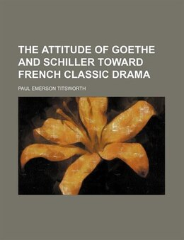 Book The attitude of Goethe and Schiller toward French classic drama by Paul Emerson Titsworth