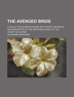 Book The Avenged Bride; A Tale Of The Glens [in Verse] With Notes, Historical And Descriptive Of The… by Alexander Markham