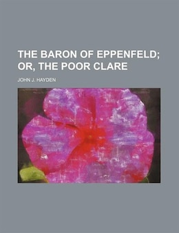 Book The Baron Of Eppenfeld;  Or, The Poor Clare by John J. Hayden