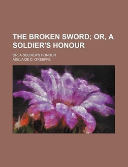 Book The Broken Sword; Or, A Soldier's Honour. Or, A Soldier's Honour by Adelaide D. O'keeffe