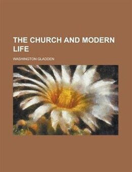 Book The church and modern life by Washington Gladden