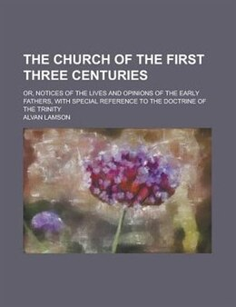 Book The Church Of The First Three Centuries; Or, Notices Of The Lives And Opinions Of The Early Fathers… by Alvan Lamson