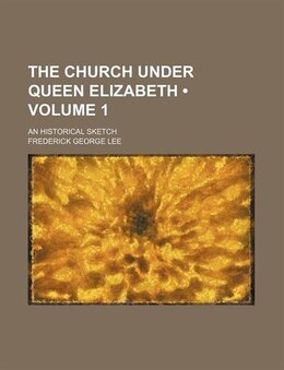 Book The Church Under Queen Elizabeth (volume 1); An Historical Sketch by Frederick George Lee