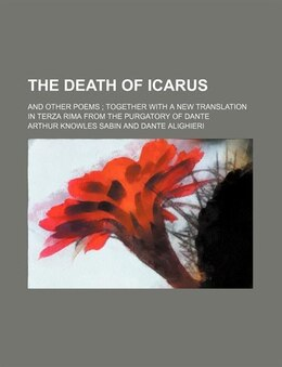 Book The Death Of Icarus; And Other Poems Together With A New Translation In Terza Rima From The… by Arthur Knowles Sabin