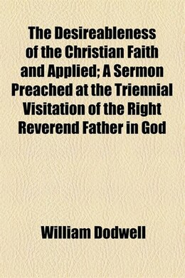 Book The desireableness of the Christian faith illustrated and applied by William Dodwell