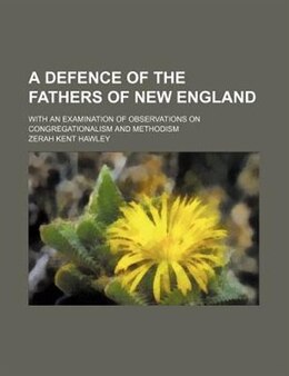 Book A Defence Of The Fathers Of New England; With An Examination Of Observations On Congregationalism… by Zerah Kent Hawley