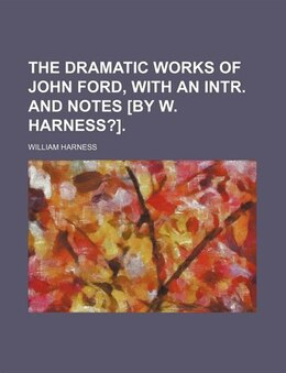 Book The dramatic works of John Ford, with an intr. and notes [by W. Harness?]. by William Harness