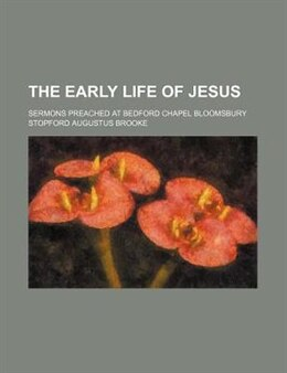 Book The Early Life Of Jesus; Sermons Preached At Bedford Chapel Bloomsbury by Stopford Augustus Brooke