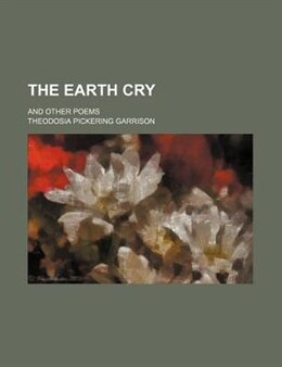 Book The Earth Cry; And Other Poems by Theodosia Pickering Garrison