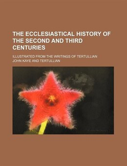 Book The Ecclesiastical History Of The Second And Third Centuries; Illustrated From The Writings Of… by John Kaye