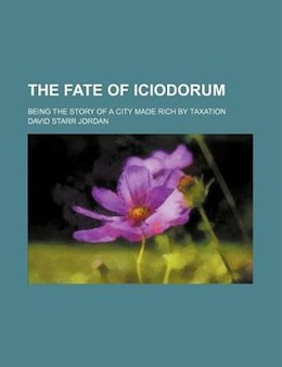 Book The Fate Of Iciodorum; Being The Story Of A City Made Rich By Taxation by David Starr Jordan