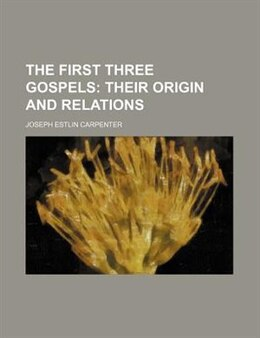 Book The First Three Gospels; Their Origin And Relations: their origin and relations by Joseph Estlin Carpenter