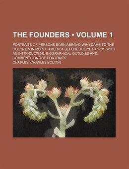 Book The Founders (volume 1); Portraits Of Persons Born Abroad Who Came To The Colonies In North America… by Charles Knowles Bolton