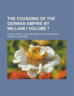 Book The Founding Of The German Empire By William I; Based Chiefly Upon Prussian State Documents Volume 7 by Heinrich Von Sybel