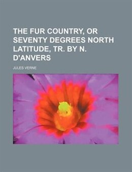 Book The fur country, or Seventy degrees North latitude, tr. by N. D'Anvers by Jules Verne