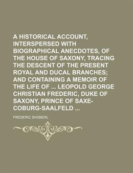 Book A Historical Account, Interspersed With Biographical Anecdotes, Of The House Of Saxony, Tracing The… by Frederic Shoberl