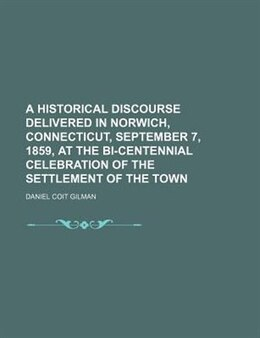 Book A Historical Discourse Delivered In Norwich, Connecticut, September 7, 1859, At The Bi-centennial… by Daniel Coit Gilman