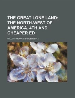 Book The great lone land;  the north-west of America. 4th and cheaper ed: the north-west of America. 4th… by William Francis Butler