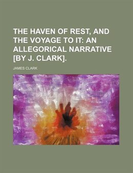 Book The Haven Of Rest, And The Voyage To It; An Allegorical Narrative [by J. Clark]. by James Clark