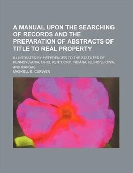 Book A   Manual Upon the Searching of Records and the Preparation of Abstracts of Title to Real Property… by Maskell E. Curwen