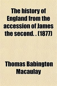 Book The history of England from the accession of James the second. . (1877) by Thomas Babington Macaulay