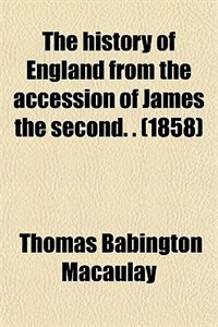 Book The history of England from the accession of James the second. . (1858) by Thomas Babington Macaulay