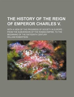 Book The History Of The Reign Of Emperor Charles V.; With A View Of The Progress Of Society In Europe… by William Robertson